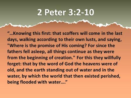 "2 Peter 3:2-10 ""…Knowing this first: that scoffers will come in the last days, walking according to their own lusts, and saying, Where is the promise."