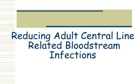 Reducing Adult Central Line Related Bloodstream Infections.