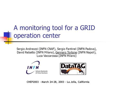 A monitoring tool for a GRID operation center Sergio Andreozzi (INFN CNAF), Sergio Fantinel (INFN Padova), David Rebatto (INFN Milano), Gennaro Tortone.