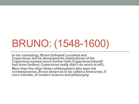 BRUNO: (1548-1600) In his cosmology, Bruno followed Lucretius and Copernicus, but he developed the implications of the Copernican system much further than.