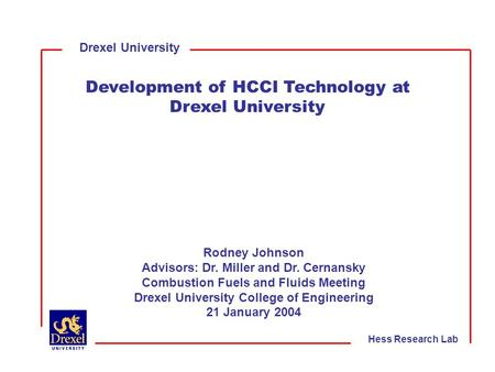 Drexel University Development of HCCI Technology at Drexel University Rodney Johnson Advisors: Dr. Miller and Dr. Cernansky Combustion Fuels and Fluids.