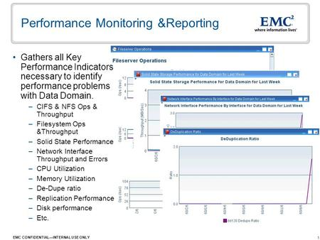1 EMC CONFIDENTIAL—INTERNAL USE ONLY Performance Monitoring &Reporting Gathers all Key Performance Indicators necessary to identify performance problems.