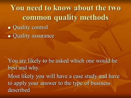 You need to know about the two common quality methods Quality control Quality control Quality assurance Quality assurance You are likely to be asked which.