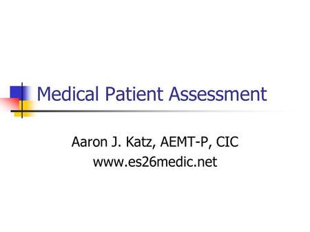 Medical Patient Assessment Aaron J. Katz, AEMT-P, CIC www.es26medic.net.