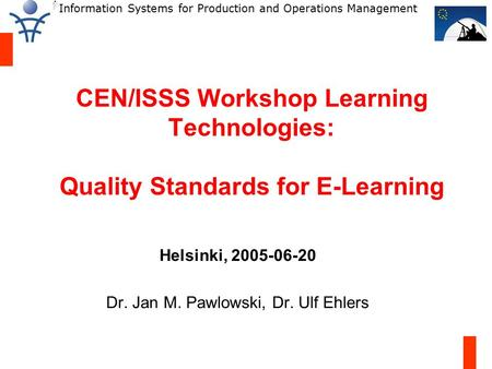Information Systems for Production and Operations Management CEN/ISSS Workshop Learning Technologies: Quality Standards for E-Learning Helsinki, 2005-06-20.