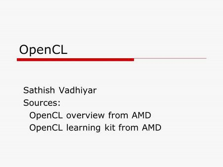 OpenCL Sathish Vadhiyar Sources: OpenCL overview from AMD OpenCL learning kit from AMD.