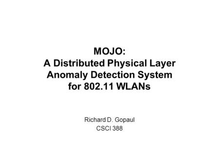 MOJO: A Distributed Physical Layer Anomaly Detection System for 802.11 WLANs Richard D. Gopaul CSCI 388.
