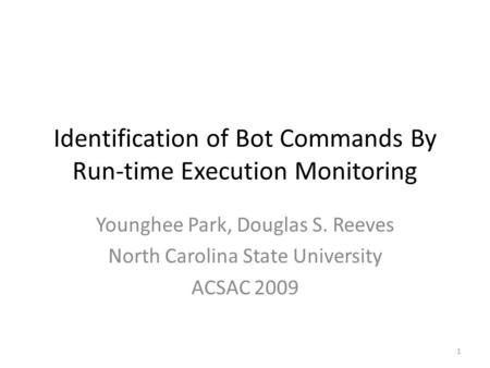 Identification of Bot Commands By Run-time Execution Monitoring Younghee Park, Douglas S. Reeves North Carolina State University ACSAC 2009 1.