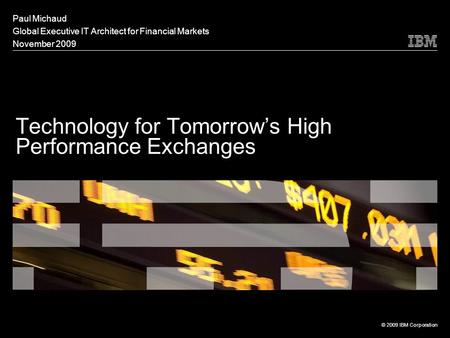 Technology for Tomorrow's High Performance Exchanges Paul Michaud Global Executive IT Architect for Financial Markets November 2009 © 2009 IBM Corporation.