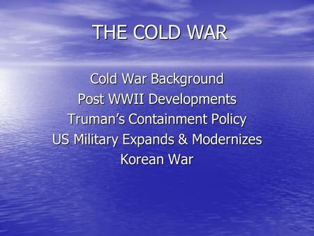 THE COLD WAR THE COLD WARCold War Background Post WWII Developments Truman's Containment Policy US Military Expands & Modernizes Korean War.