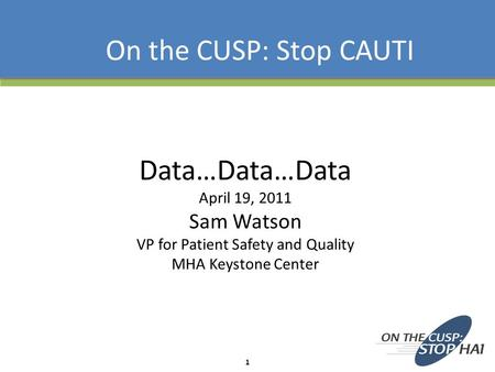Data…Data…Data April 19, 2011 Sam Watson VP for Patient Safety and Quality MHA Keystone Center On the CUSP: Stop CAUTI 1.
