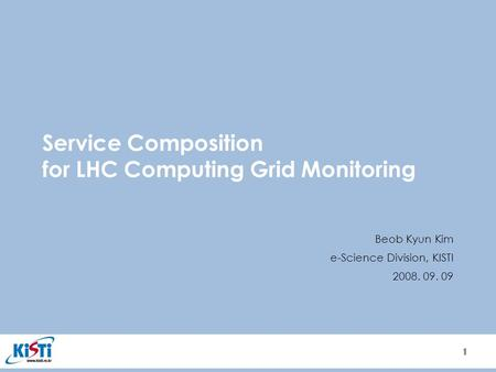 1 1 Service Composition for LHC Computing Grid Monitoring Beob Kyun Kim e-Science Division, KISTI 2008. 09. 09.