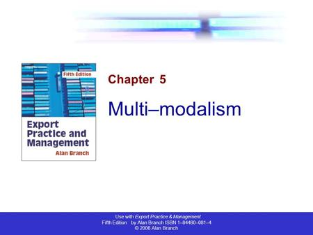 Use with Export Practice & Management Fifth Edition by Alan Branch ISBN 1–84480–081–4 © 2006 Alan Branch Chapter 5 Multi–modalism.