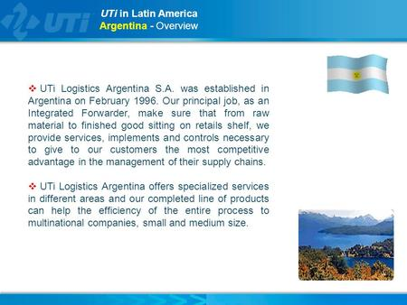 UTi in Latin America Argentina - Overview  UTi Logistics Argentina S.A. was established in Argentina on February 1996. Our principal job, as an Integrated.