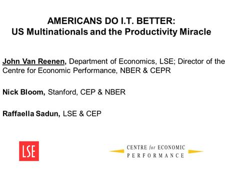 AMERICANS DO I.T. BETTER: US Multinationals and the Productivity Miracle John Van Reenen, Department of Economics, LSE; Director of the Centre for Economic.