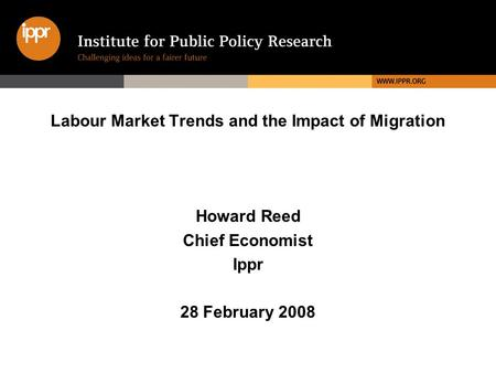 Labour Market Trends and the Impact of Migration Howard Reed Chief Economist Ippr 28 February 2008.