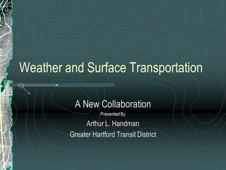 Weather and Surface Transportation A New Collaboration Presented By Arthur L. Handman Greater Hartford Transit District.