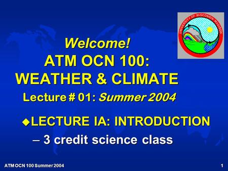 ATM OCN 100 Summer 2004 1 Welcome! ATM OCN 100: WEATHER & CLIMATE Lecture # 01: Summer 2004 u LECTURE IA: INTRODUCTION – 3 credit science class.