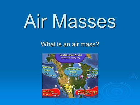 Air Masses What is an air mass?. Air Mass  An air mass is a large volume of air defined by its temperature and water vapor content. air temperaturewater.