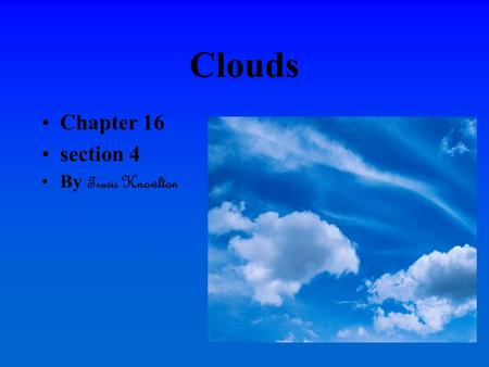 Clouds Chapter 16 section 4 By Travis Knowlton. Cloud formation Clouds are formed through a process beginning when warm moist air rises. As the air-cools.