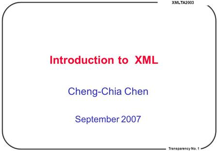 XMLTA2003 Transparency No. 1 Introduction <strong>to</strong> XML Cheng-Chia Chen September 2007.