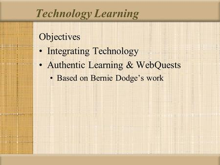 Technology Learning Objectives Integrating Technology Authentic Learning & WebQuests Based on Bernie Dodge's work.