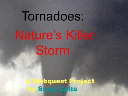 Tornadoes: Nature's Killer Storm A Webquest Project by Scott CaltaScott Calta.