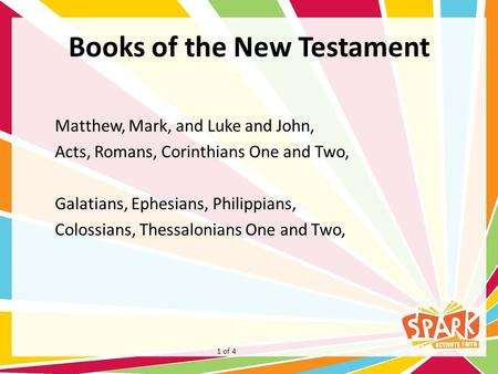 Books of the New Testament Matthew, Mark, and Luke and John, Acts, Romans, Corinthians One and Two, Galatians, Ephesians, Philippians, Colossians, Thessalonians.