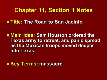Chapter 11, Section 1 Notes Title: The Road to San Jacinto Title: The Road to San Jacinto Main Idea: Sam Houston ordered the Texas army to retreat, and.