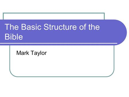 The Basic Structure of the Bible Mark Taylor. Some quick facts about the Bible 66 Books 39 Old Testament 27 New Testament.