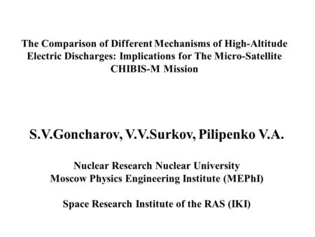 The Comparison of Different Mechanisms of High-Altitude Electric Discharges: Implications for The Micro-Satellite CHIBIS-M Mission S.V.Goncharov, V.V.Surkov,