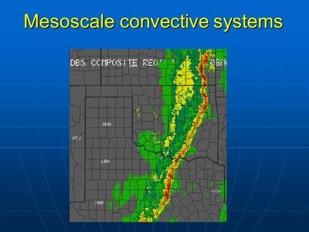 Mesoscale convective systems. Review of last lecture 1.3 stages of supercell tornado formation. 1.Tornado outbreak (number>6) 2.Tornado damage: Enhanced.