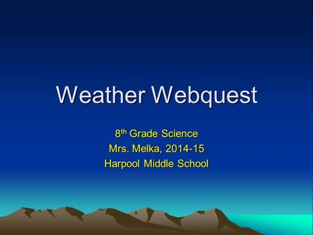 Weather Webquest 8 th Grade Science Mrs. Melka, 2014-15 Harpool Middle School.