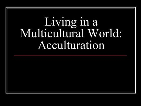 Living in a Multicultural World: Acculturation. Acculturation: to move towards a culture First defined as culture change resulting from contact between.