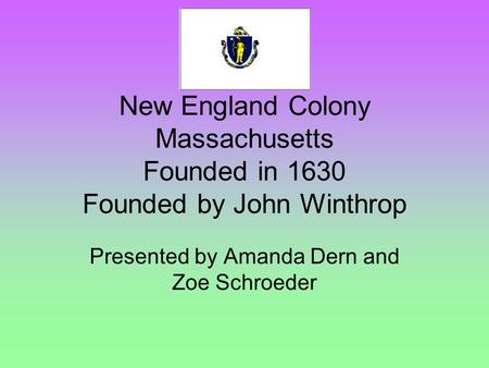 New England Colony Massachusetts Founded in 1630 Founded by John Winthrop Presented by Amanda Dern and Zoe Schroeder.