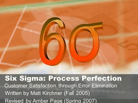 Σ Six Sigma: Process Perfection Customer Satisfaction through Error Elimination Written by Matt Kirchner (Fall 2005) Revised by Amber Page (Spring 2007)