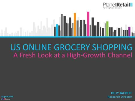 1 A Service US ONLINE GROCERY SHOPPING A Fresh Look at a High-Growth Channel August 2013 KELLY TACKETT Research Director.