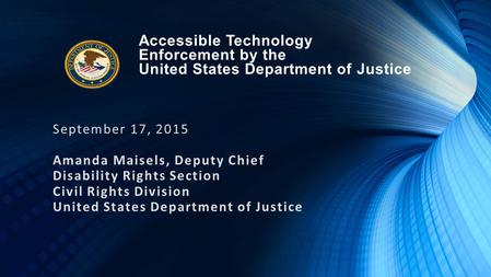 Accessible Technology Enforcement by the United States Department of Justice September 17, 2015 Amanda Maisels, Deputy Chief Disability Rights Section.