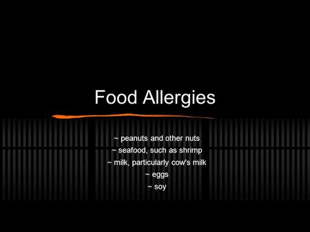 Food Allergies ~ peanuts and other nuts ~ seafood, such as shrimp ~ milk, particularly cow's milk ~ eggs ~ soy.