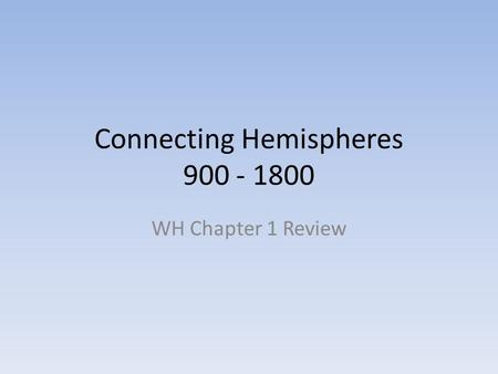 Connecting Hemispheres 900 - 1800 WH Chapter 1 Review.