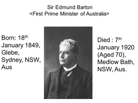 Born: 18 th January 1849, Glebe, Sydney, NSW, Aus Died : 7 th January 1920 (Aged 70), Medlow Bath, NSW, Aus. Sir Edmund Barton.