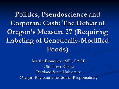 Politics, Pseudoscience and Corporate Cash: The Defeat of Oregon's Measure 27 (Requiring Labeling of Genetically-Modified Foods) Martin Donohoe, MD, FACP.