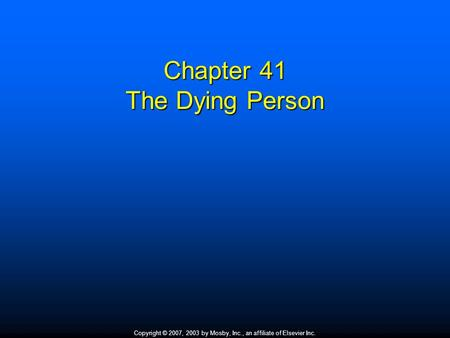 Copyright © 2007, 2003 by Mosby, Inc., an affiliate of Elsevier Inc. Chapter 41 The Dying Person.