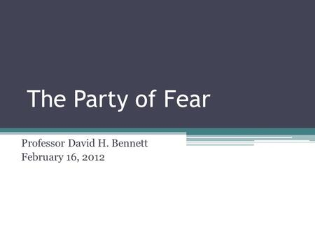 The Party of Fear Professor David H. Bennett February 16, 2012.