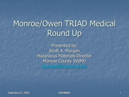 Setember 22, 2005 NAHMMA1 Monroe/Owen TRIAD Medical Round Up Presented by: Scott A. Morgan Hazardous Materials Director Monroe County SWMD