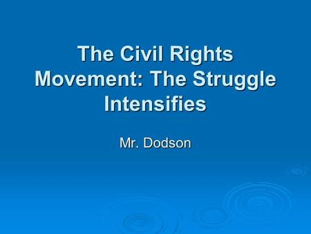 The Civil Rights Movement: The Struggle Intensifies Mr. Dodson.