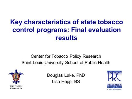 Key characteristics of state tobacco control programs: Final evaluation results Center for Tobacco Policy Research Saint Louis University School of Public.