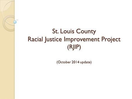 St. Louis County Racial Justice Improvement Project (RJIP) (October 2014 update)