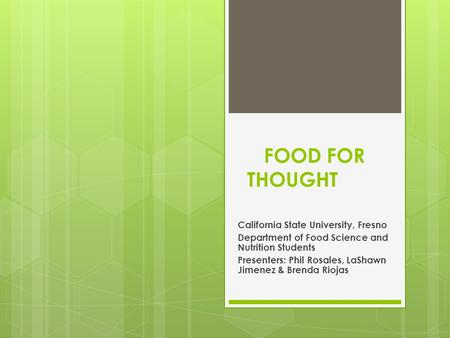 FOOD FOR THOUGHT California State University, Fresno Department of Food Science and Nutrition Students Presenters: Phil Rosales, LaShawn Jimenez & Brenda.