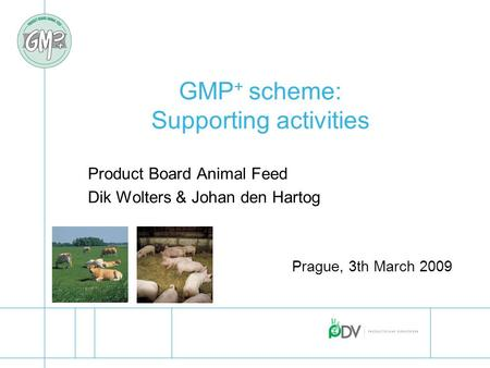 GMP + scheme: Supporting activities Product Board Animal Feed Dik Wolters & Johan den Hartog Prague, 3th March 2009.